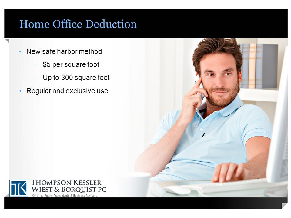 Home Office Deduction New safe harbor method -$5 per square foot -Up to 300 square feet Regular and exclusive use