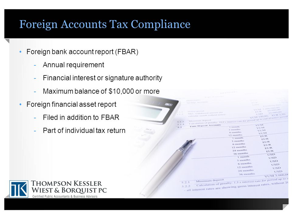 Foreign Accounts Tax Compliance Foreign bank account report (FBAR) -Annual requirement -Financial interest or signature authority -Maximum balance of $10,000 or more Foreign financial asset report -Filed in addition to FBAR -Part of individual tax return
