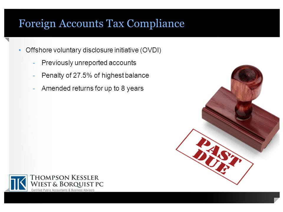 Foreign Accounts Tax Compliance Offshore voluntary disclosure initiative (OVDI) -Previously unreported accounts -Penalty of 27.5% of highest balance -Amended returns for up to 8 years