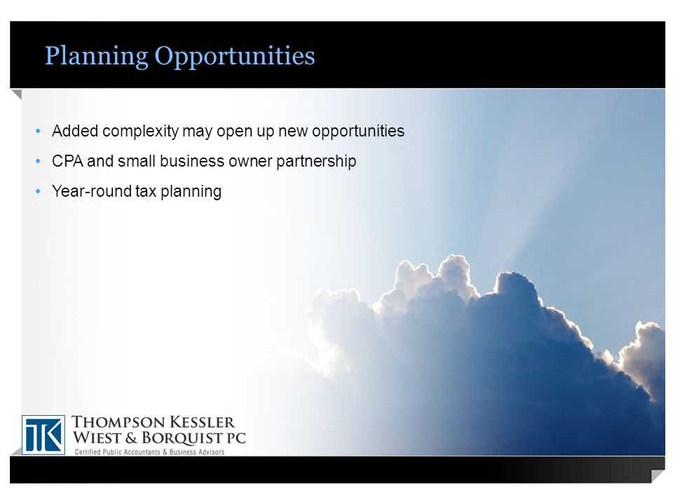 Planning Opportunities Added complexity may open up new opportunities CPA and small business owner partnership Year-round tax planning
