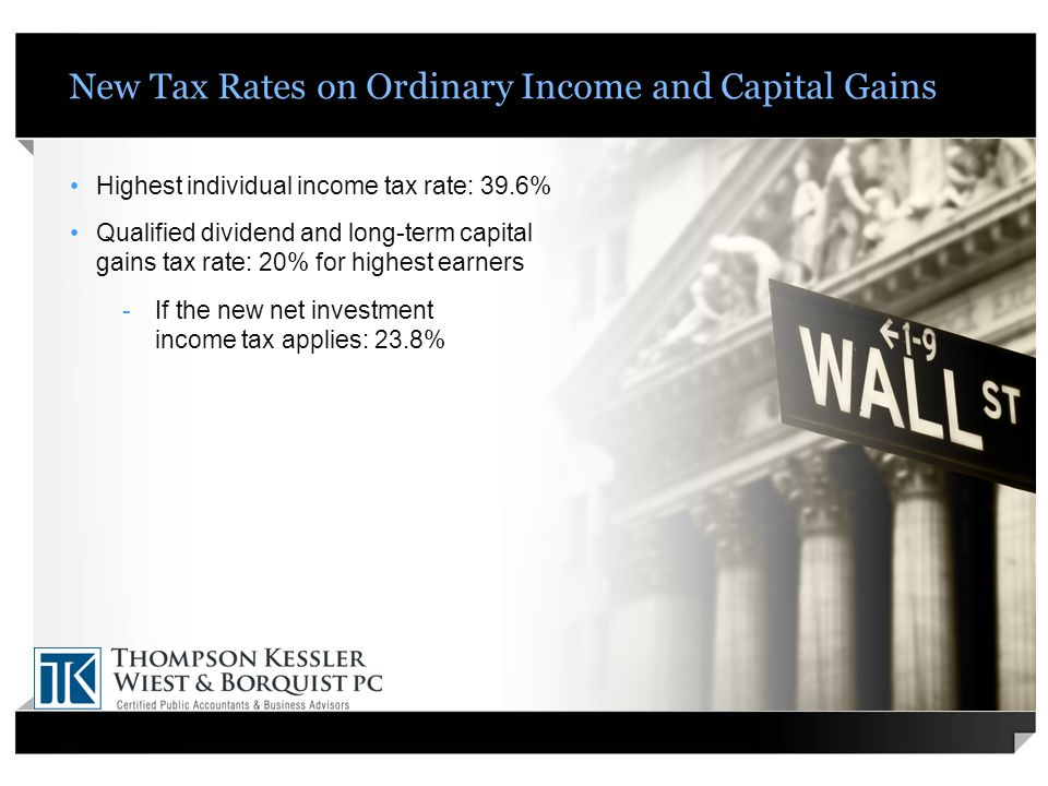 New Tax Rates on Ordinary Income and Capital Gains Highest individual income tax rate: 39.6% Qualified dividend and long-term capital gains tax rate: 20% for highest earners -If the new net investment income tax applies: 23.8%