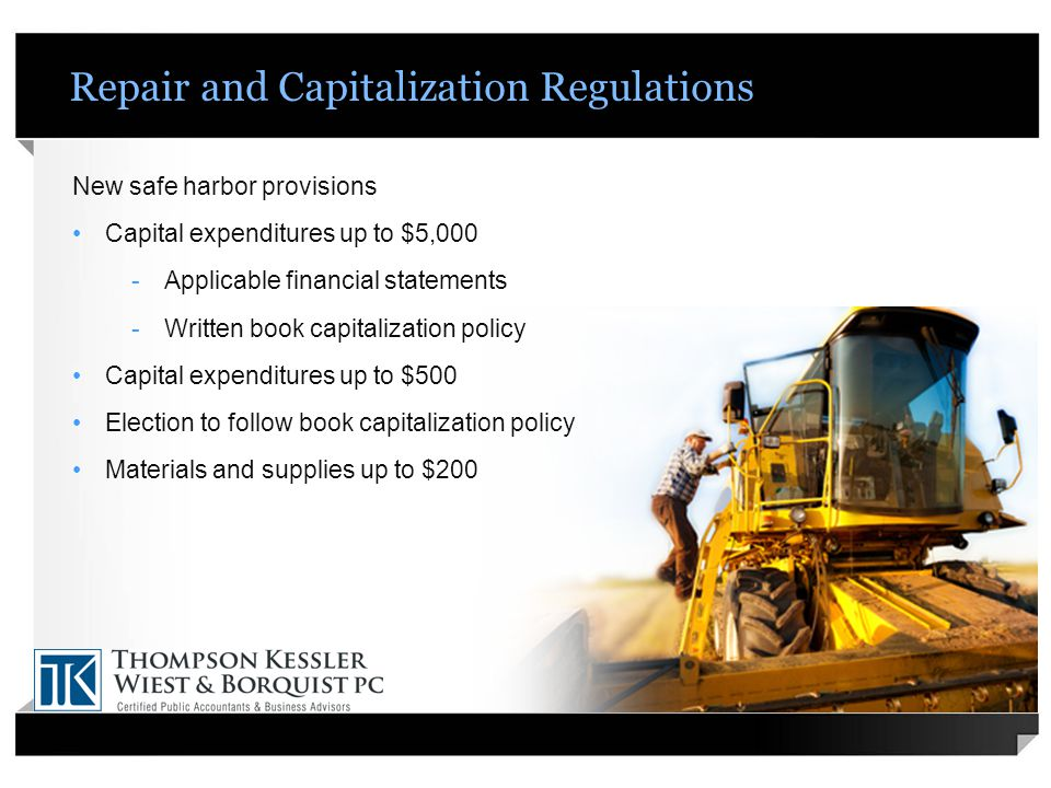 Repair and Capitalization Regulations New safe harbor provisions Capital expenditures up to $5,000 -Applicable financial statements -Written book capitalization policy Capital expenditures up to $500 Election to follow book capitalization policy Materials and supplies up to $200