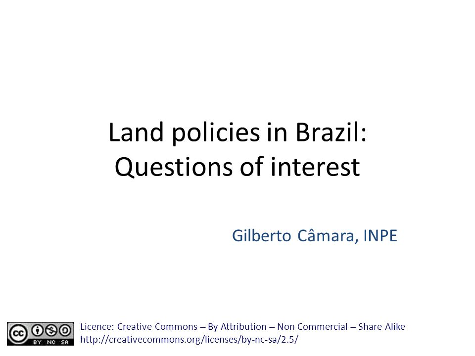 Land policies in Brazil: Questions of interest Gilberto Câmara, INPE Licence: Creative Commons ̶̶̶̶ By Attribution ̶̶̶̶ Non Commercial ̶̶̶̶ Share Alike http://creativecommons.org/licenses/by-nc-sa/2.5/