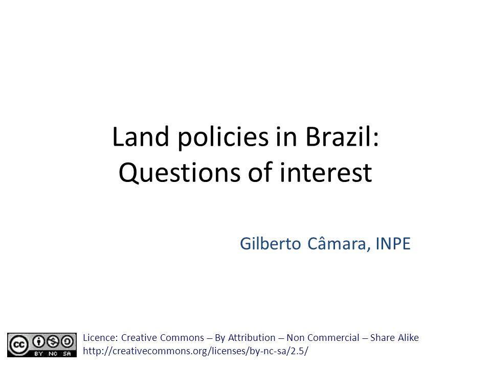 Land policies in Brazil: Questions of interest Gilberto Câmara, INPE Licence: Creative Commons ̶̶̶̶ By Attribution ̶̶̶̶ Non Commercial ̶̶̶̶ Share Alik
