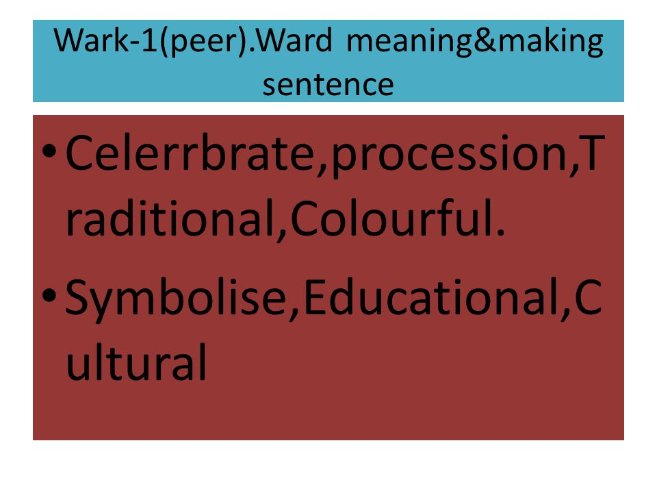 Wark-1(peer).Ward meaning&making sentence Celerrbrate,procession,T raditional,Colourful. Symbolise,Educational,C ultural