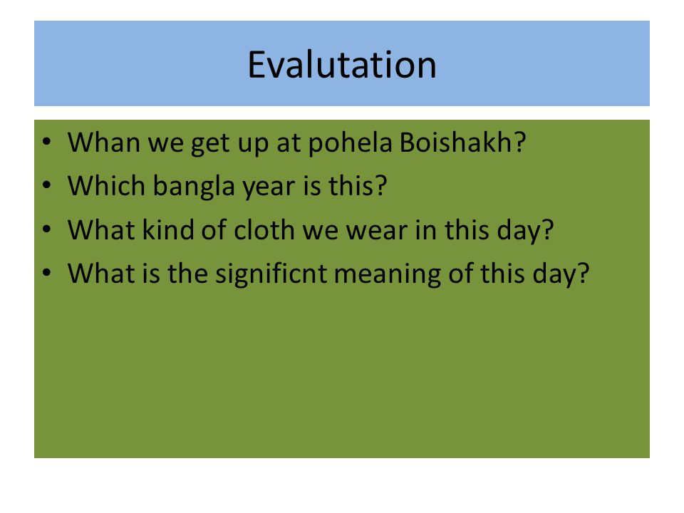 Evalutation Whan we get up at pohela Boishakh? Which bangla year is this? What kind of cloth we wear in this day? What is the significnt meaning of th