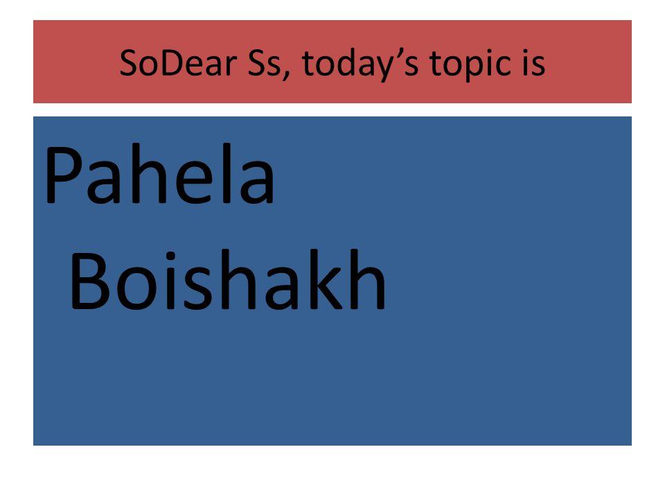 SoDear Ss, todays topic is Pahela Boishakh
