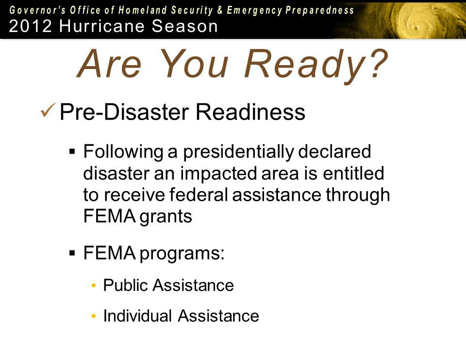 2012 Hurricane Season Pre-Disaster Readiness Following a presidentially declared disaster an impacted area is entitled to receive federal assistance through FEMA grants FEMA programs: Public Assistance Individual Assistance Are You Ready