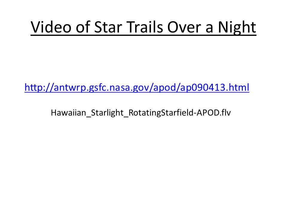 Video of Star Trails Over a Night http://antwrp.gsfc.nasa.gov/apod/ap090413.html Hawaiian_Starlight_RotatingStarfield-APOD.flv