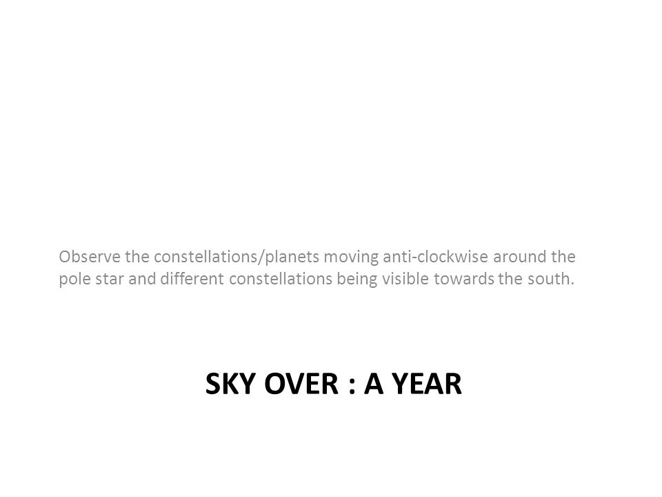 SKY OVER : A YEAR Observe the constellations/planets moving anti-clockwise around the pole star and different constellations being visible towards the south.