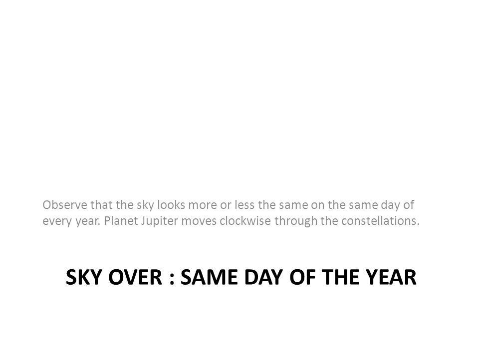 SKY OVER : SAME DAY OF THE YEAR Observe that the sky looks more or less the same on the same day of every year. Planet Jupiter moves clockwise through