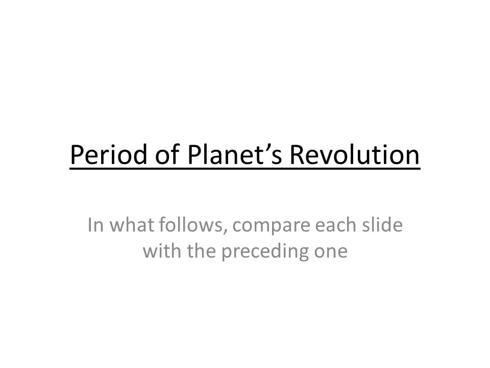 Period of Planets Revolution In what follows, compare each slide with the preceding one