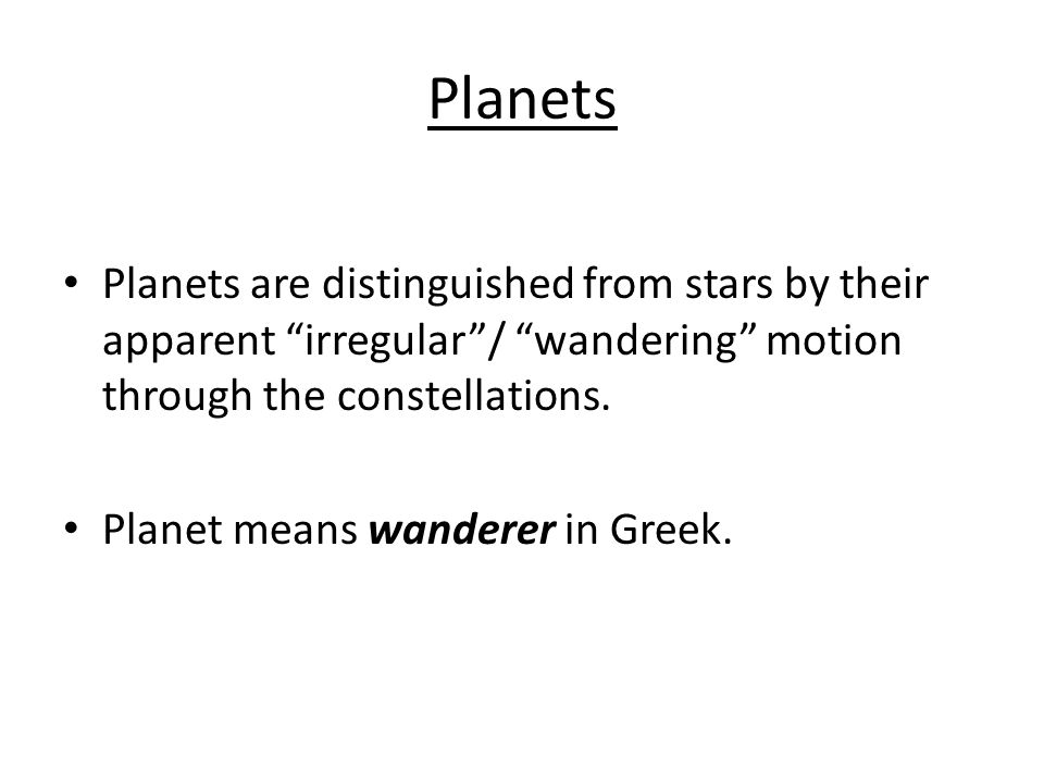 Planets Planets are distinguished from stars by their apparent irregular/ wandering motion through the constellations. Planet means wanderer in Greek.