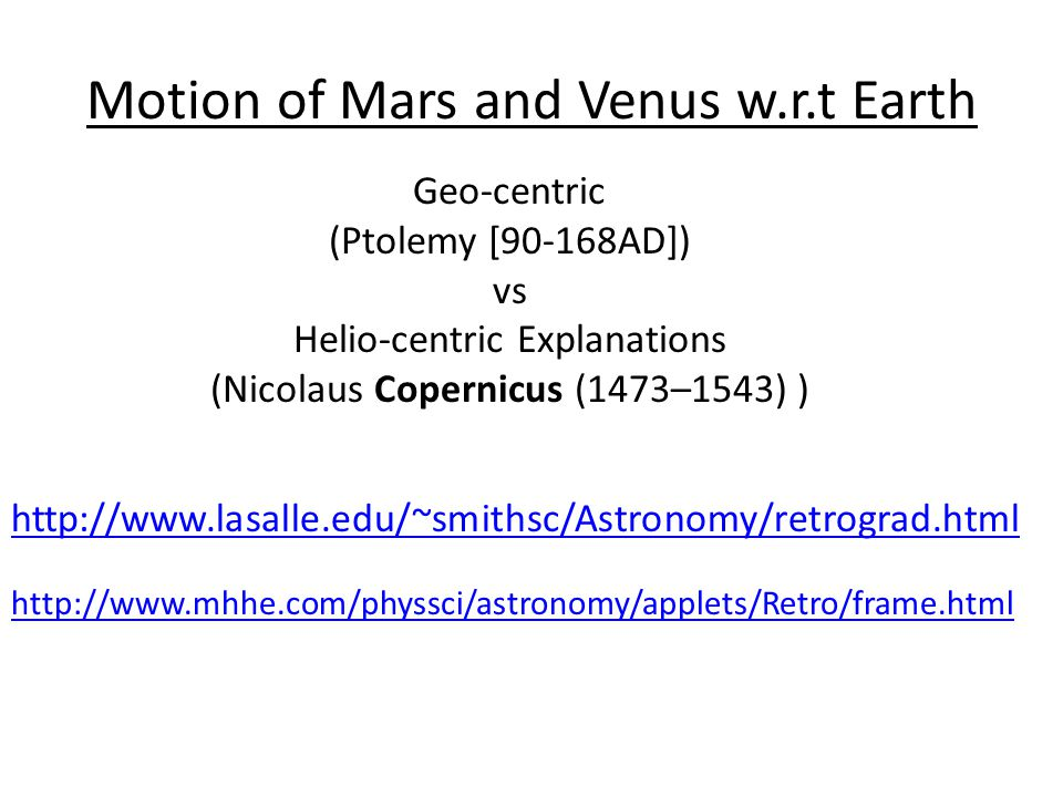 Motion of Mars and Venus w.r.t Earth http://www.lasalle.edu/~smithsc/Astronomy/retrograd.html Geo-centric (Ptolemy [90-168AD]) vs Helio-centric Explanations (Nicolaus Copernicus (1473–1543) ) http://www.mhhe.com/physsci/astronomy/applets/Retro/frame.html
