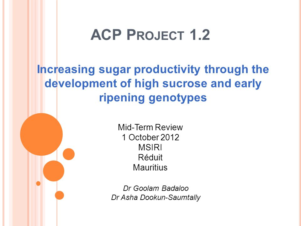 ACP P ROJECT 1.2 Increasing sugar productivity through the development of high sucrose and early ripening genotypes Mid-Term Review 1 October 2012 MSI