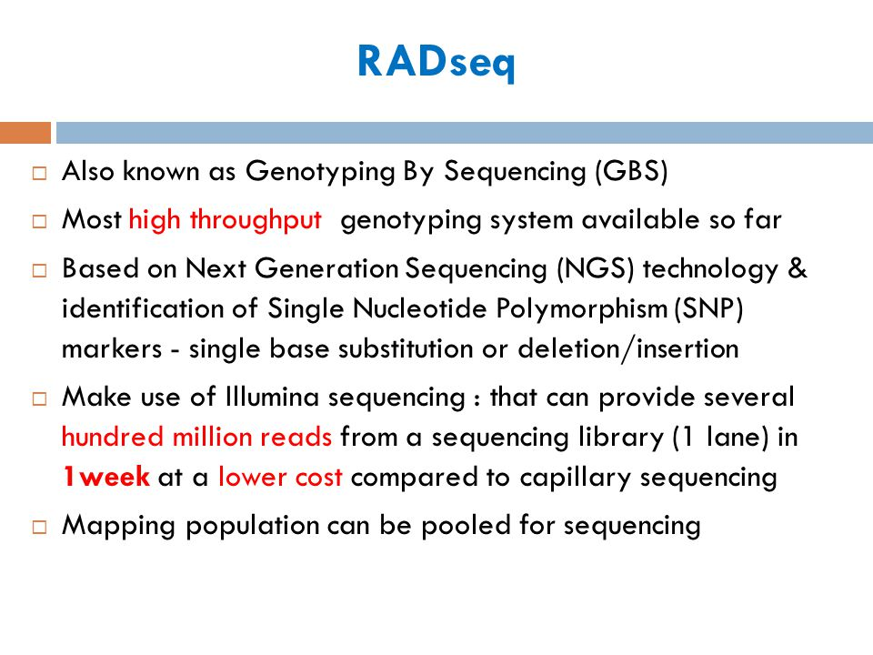 RADseq Also known as Genotyping By Sequencing (GBS) Most high throughput genotyping system available so far Based on Next Generation Sequencing (NGS)