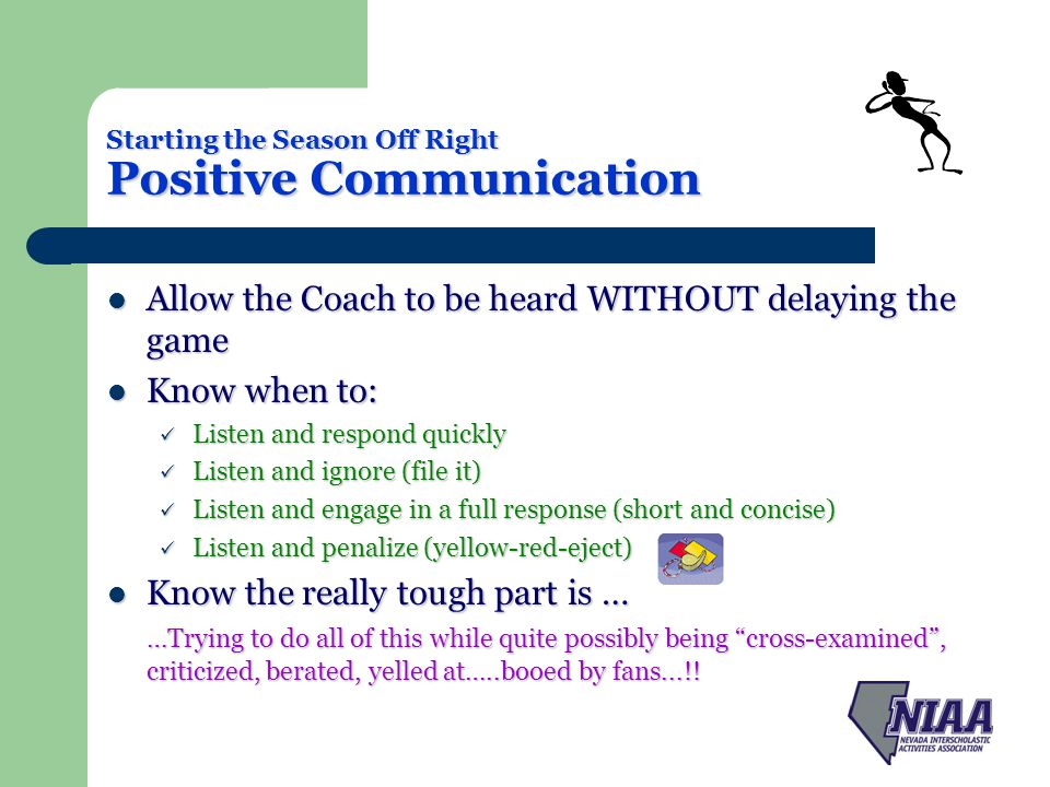 Starting the Season Off Right Positive Communication Allow the Coach to be heard WITHOUT delaying the game Allow the Coach to be heard WITHOUT delaying the game Know when to: Know when to: Listen and respond quickly Listen and respond quickly Listen and ignore (file it) Listen and ignore (file it) Listen and engage in a full response (short and concise) Listen and engage in a full response (short and concise) Listen and penalize (yellow-red-eject) Listen and penalize (yellow-red-eject) Know the really tough part is … Know the really tough part is … …Trying to do all of this while quite possibly being cross-examined, criticized, berated, yelled at…..booed by fans...!!