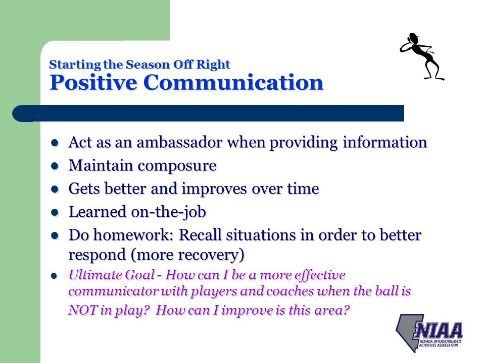 Starting the Season Off Right Positive Communication Act as an ambassador when providing information Act as an ambassador when providing information Maintain composure Maintain composure Gets better and improves over time Gets better and improves over time Learned on-the-job Learned on-the-job Do homework: Recall situations in order to better respond (more recovery) Do homework: Recall situations in order to better respond (more recovery) Ultimate Goal - How can I be a more effective communicator with players and coaches when the ball is NOT in play.
