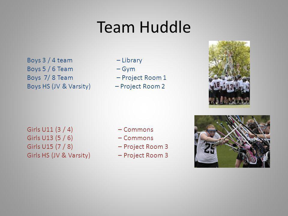 Team Huddle Boys 3 / 4 team – Library Boys 5 / 6 Team – Gym Boys 7/ 8 Team – Project Room 1 Boys HS (JV & Varsity) – Project Room 2 Girls U11 (3 / 4) – Commons Girls U13 (5 / 6) – Commons Girls U15 (7 / 8) – Project Room 3 Girls HS (JV & Varsity) – Project Room 3
