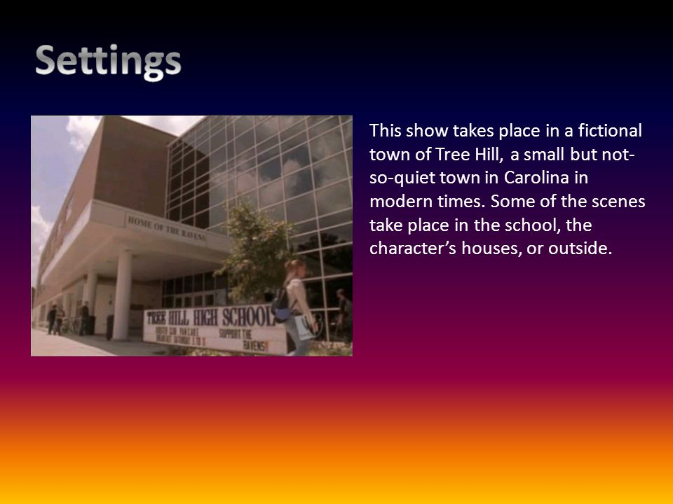 This show takes place in a fictional town of Tree Hill, a small but not- so-quiet town in Carolina in modern times. Some of the scenes take place in t