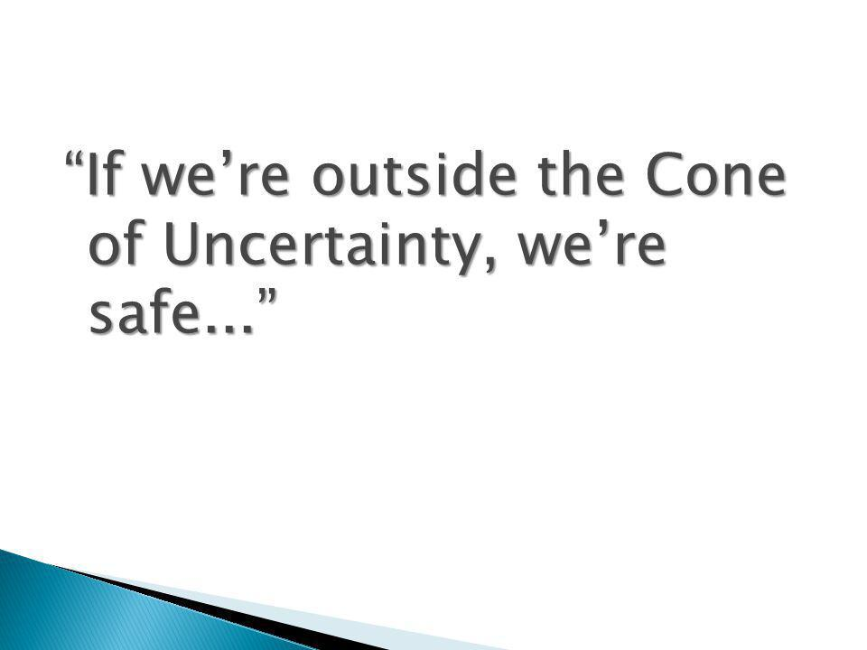 If were outside the Cone of Uncertainty, were safe...
