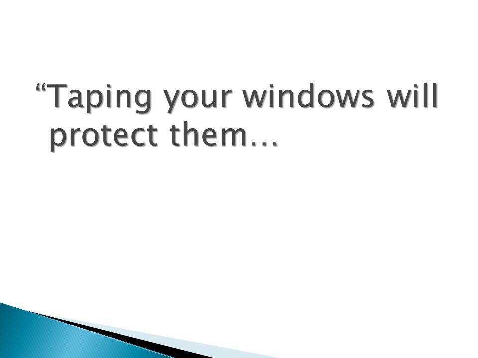 Taping your windows will protect them…