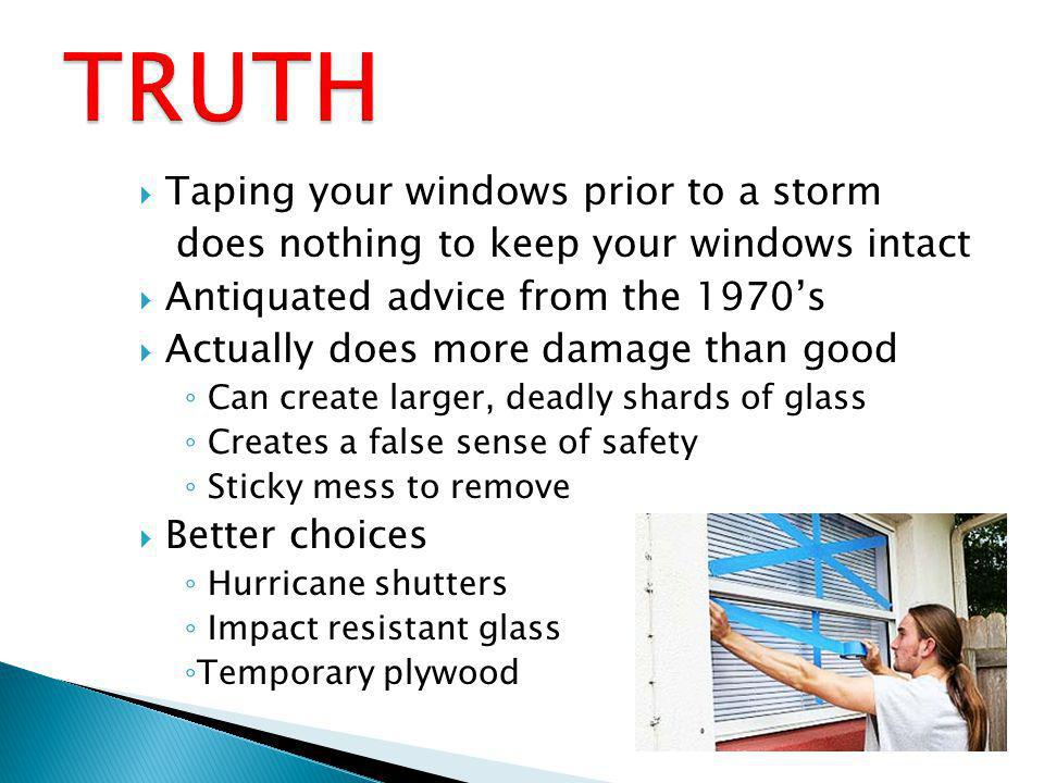 Taping your windows prior to a storm does nothing to keep your windows intact Antiquated advice from the 1970s Actually does more damage than good Can create larger, deadly shards of glass Creates a false sense of safety Sticky mess to remove Better choices Hurricane shutters Impact resistant glass Temporary plywood