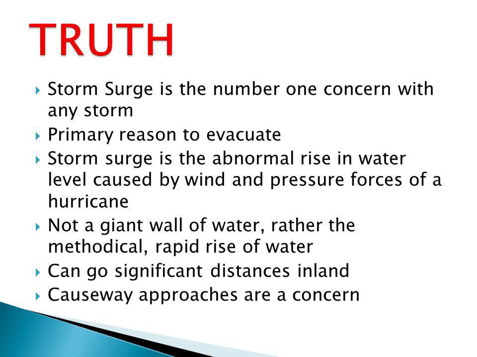 Storm Surge is the number one concern with any storm Primary reason to evacuate Storm surge is the abnormal rise in water level caused by wind and pressure forces of a hurricane Not a giant wall of water, rather the methodical, rapid rise of water Can go significant distances inland Causeway approaches are a concern