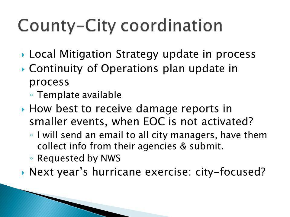 Local Mitigation Strategy update in process Continuity of Operations plan update in process Template available How best to receive damage reports in smaller events, when EOC is not activated.