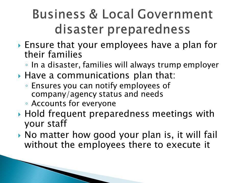 Ensure that your employees have a plan for their families In a disaster, families will always trump employer Have a communications plan that: Ensures you can notify employees of company/agency status and needs Accounts for everyone Hold frequent preparedness meetings with your staff No matter how good your plan is, it will fail without the employees there to execute it