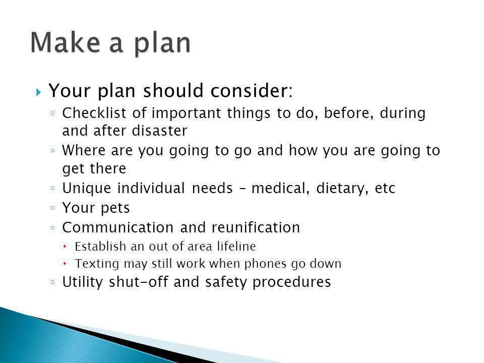 Your plan should consider: Checklist of important things to do, before, during and after disaster Where are you going to go and how you are going to get there Unique individual needs – medical, dietary, etc Your pets Communication and reunification Establish an out of area lifeline Texting may still work when phones go down Utility shut-off and safety procedures