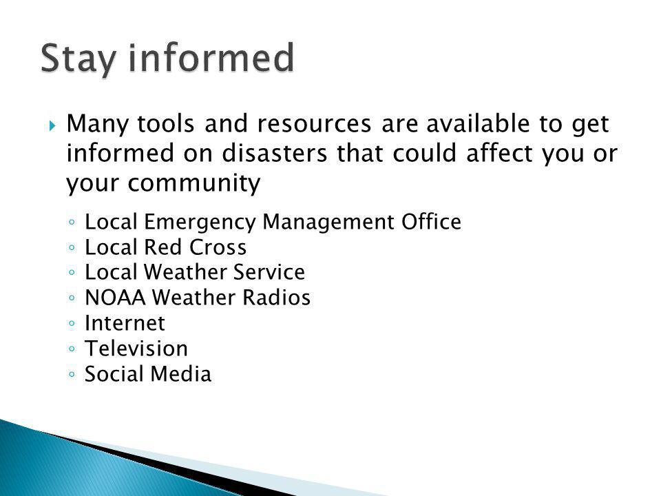 Many tools and resources are available to get informed on disasters that could affect you or your community Local Emergency Management Office Local Red Cross Local Weather Service NOAA Weather Radios Internet Television Social Media