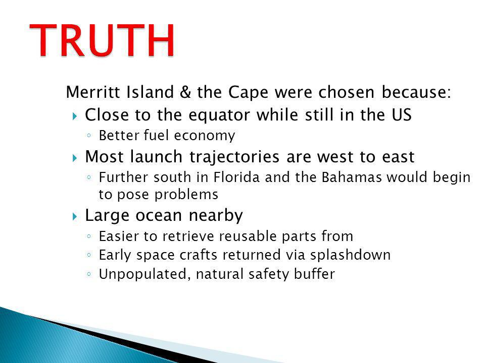 Merritt Island & the Cape were chosen because: Close to the equator while still in the US Better fuel economy Most launch trajectories are west to east Further south in Florida and the Bahamas would begin to pose problems Large ocean nearby Easier to retrieve reusable parts from Early space crafts returned via splashdown Unpopulated, natural safety buffer