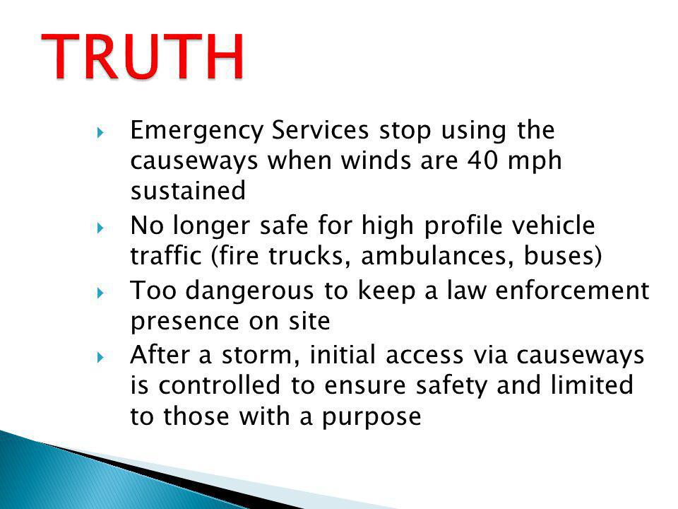 Emergency Services stop using the causeways when winds are 40 mph sustained No longer safe for high profile vehicle traffic (fire trucks, ambulances, buses) Too dangerous to keep a law enforcement presence on site After a storm, initial access via causeways is controlled to ensure safety and limited to those with a purpose