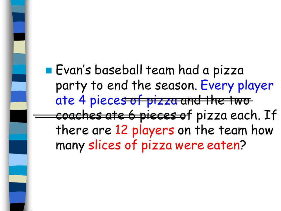 Evans baseball team had a pizza party to end the season. Every player ate 4 pieces of pizza and the two coaches ate 6 pieces of pizza each. If there a