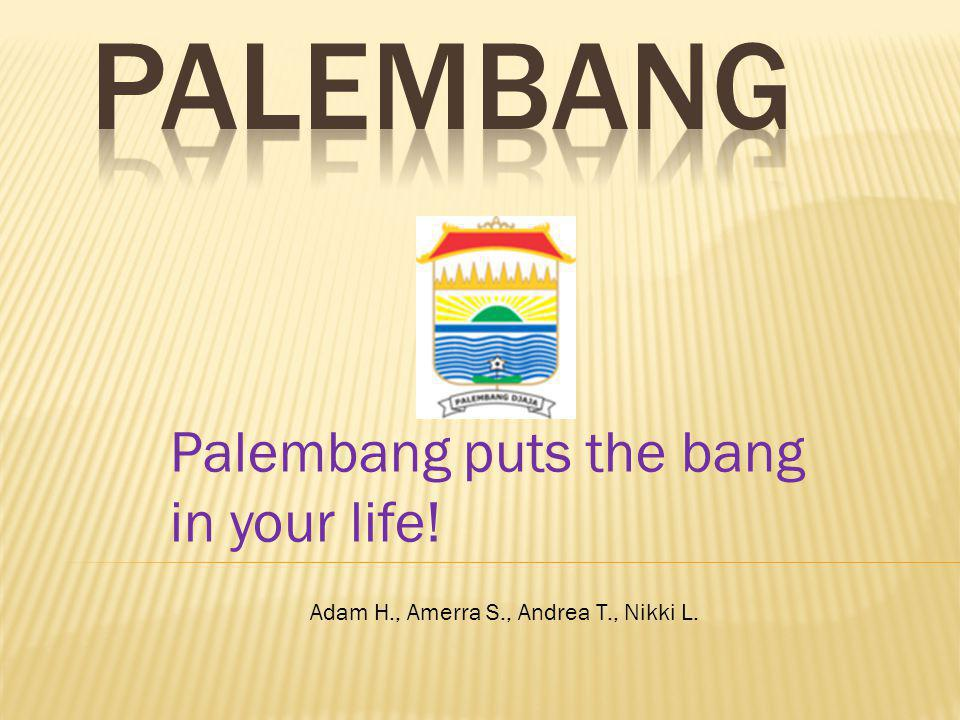 Palembang puts the bang in your life! Adam H., Amerra S., Andrea T., Nikki L.