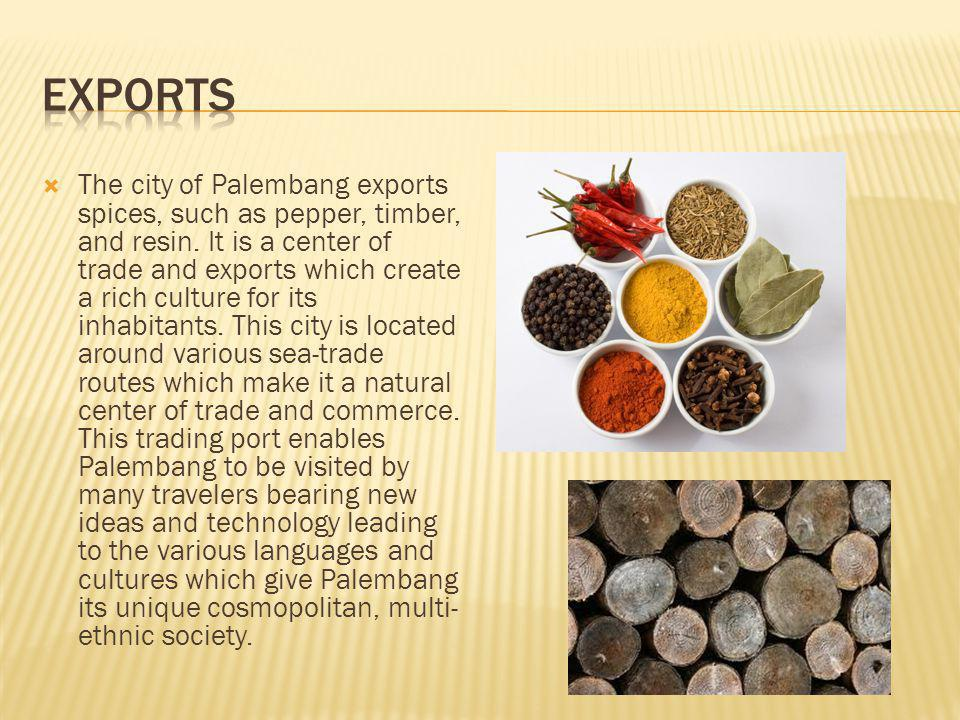 The city of Palembang exports spices, such as pepper, timber, and resin.