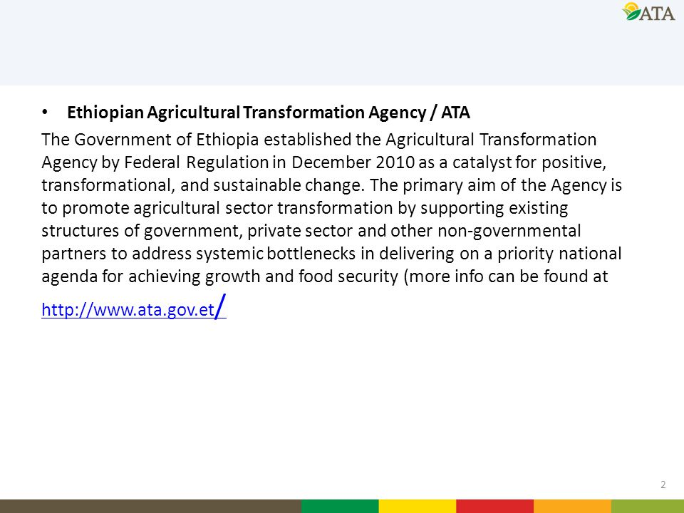 Ethiopian Agricultural Transformation Agency / ATA The Government of Ethiopia established the Agricultural Transformation Agency by Federal Regulation in December 2010 as a catalyst for positive, transformational, and sustainable change.