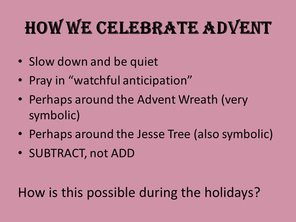 How we Celebrate Advent Slow down and be quiet Pray in watchful anticipation Perhaps around the Advent Wreath (very symbolic) Perhaps around the Jesse Tree (also symbolic) SUBTRACT, not ADD How is this possible during the holidays?