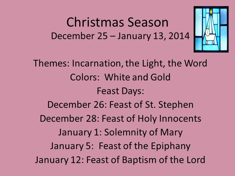 Christmas Season December 25 – January 13, 2014 Themes: Incarnation, the Light, the Word Colors: White and Gold Feast Days: December 26: Feast of St.