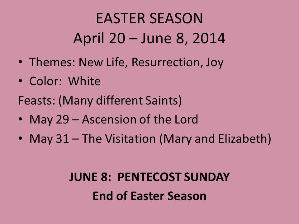 EASTER SEASON April 20 – June 8, 2014 Themes: New Life, Resurrection, Joy Color: White Feasts: (Many different Saints) May 29 – Ascension of the Lord May 31 – The Visitation (Mary and Elizabeth) JUNE 8: PENTECOST SUNDAY End of Easter Season