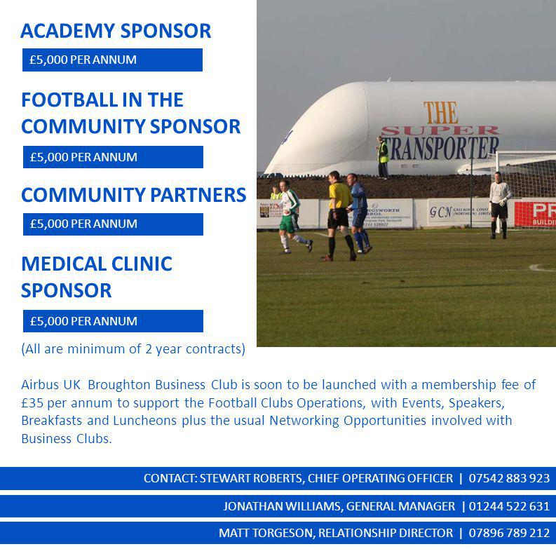 ACADEMY SPONSOR £5,000 PER ANNUM FOOTBALL IN THE COMMUNITY SPONSOR £5,000 PER ANNUM COMMUNITY PARTNERS £5,000 PER ANNUM MEDICAL CLINIC SPONSOR £5,000 PER ANNUM (All are minimum of 2 year contracts) Airbus UK Broughton Business Club is soon to be launched with a membership fee of £35 per annum to support the Football Clubs Operations, with Events, Speakers, Breakfasts and Luncheons plus the usual Networking Opportunities involved with Business Clubs.