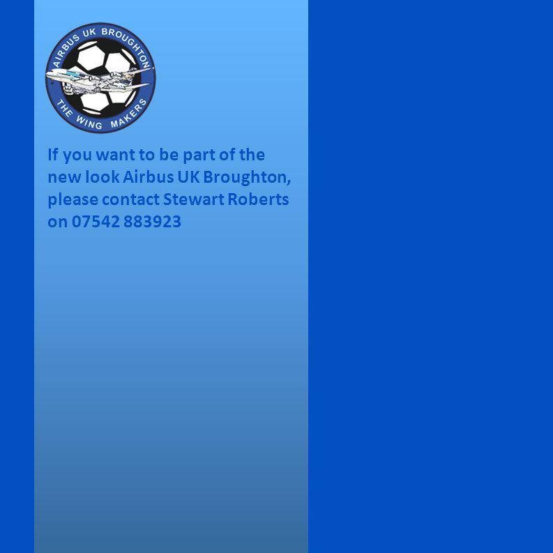 If you want to be part of the new look Airbus UK Broughton, please contact Stewart Roberts on 07542 883923