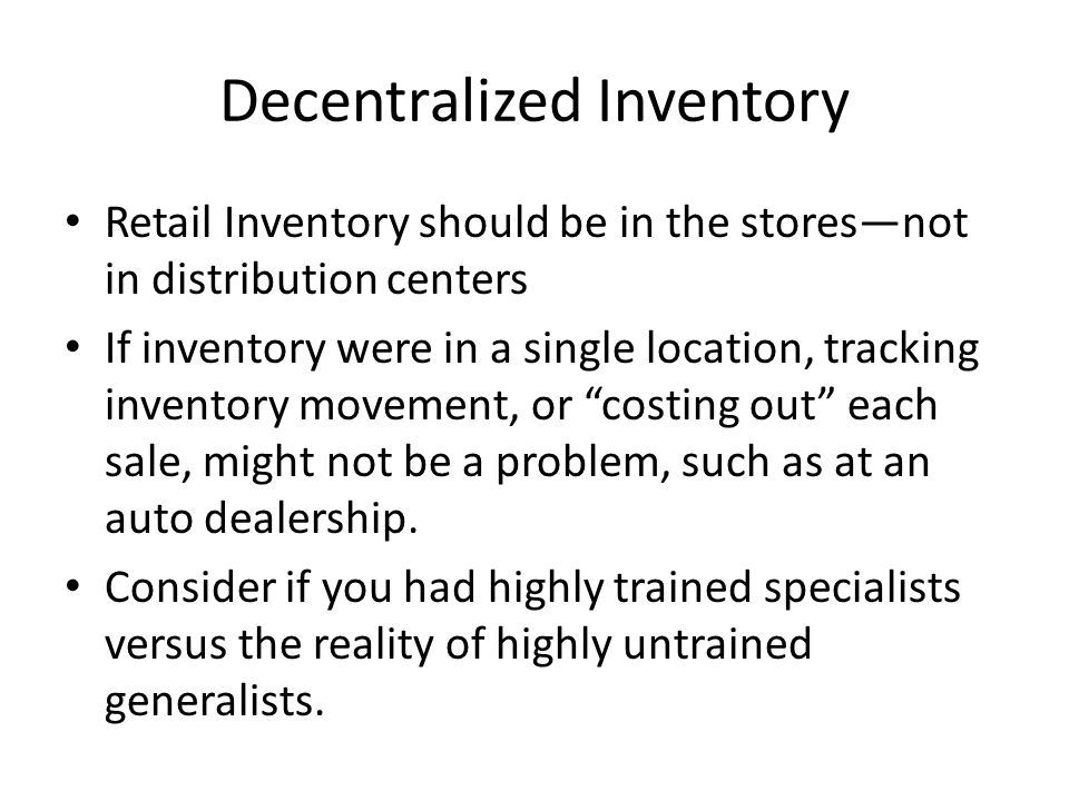 Decentralized Inventory Retail Inventory should be in the storesnot in distribution centers If inventory were in a single location, tracking inventory movement, or costing out each sale, might not be a problem, such as at an auto dealership.