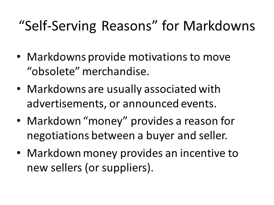 Self-Serving Reasons for Markdowns Markdowns provide motivations to move obsolete merchandise.