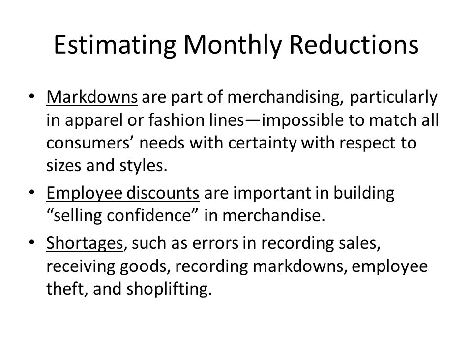 Estimating Monthly Reductions Markdowns are part of merchandising, particularly in apparel or fashion linesimpossible to match all consumers needs with certainty with respect to sizes and styles.