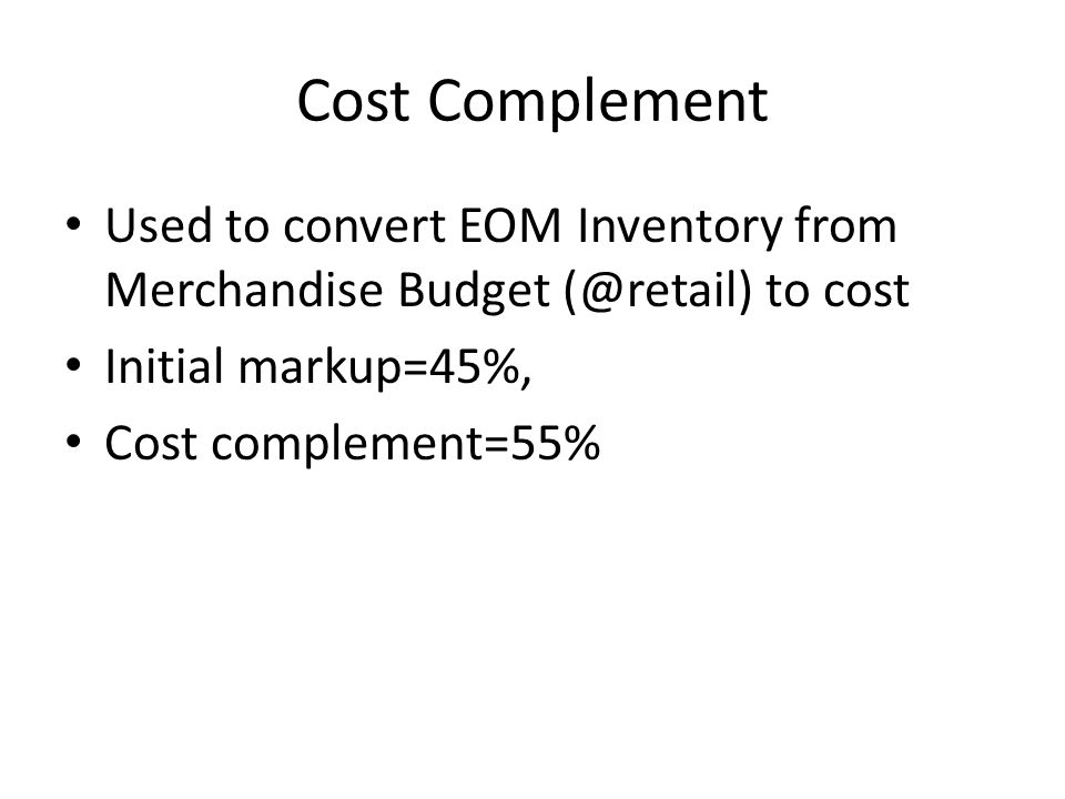 Cost Complement Used to convert EOM Inventory from Merchandise Budget (@retail) to cost Initial markup=45%, Cost complement=55%