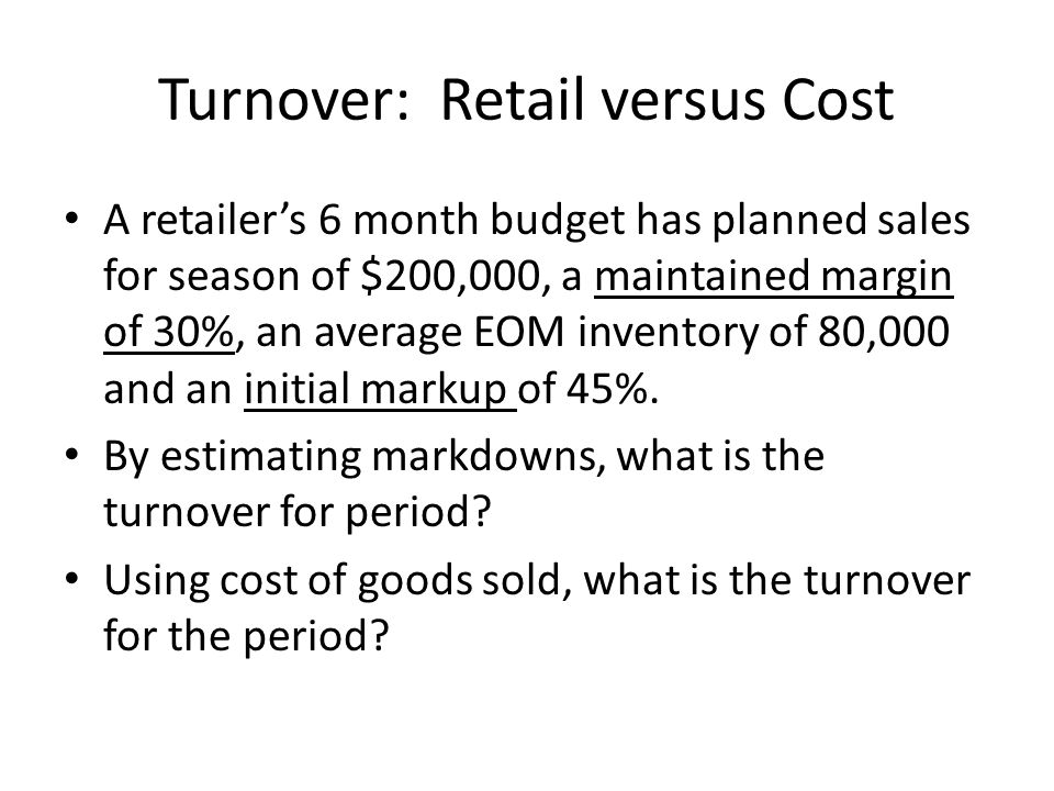 Turnover: Retail versus Cost A retailers 6 month budget has planned sales for season of $200,000, a maintained margin of 30%, an average EOM inventory of 80,000 and an initial markup of 45%.