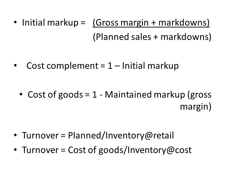 Initial markup = (Gross margin + markdowns) (Planned sales + markdowns) Cost complement = 1 – Initial markup Cost of goods = 1 - Maintained markup (gross margin) Turnover = Turnover = Cost of