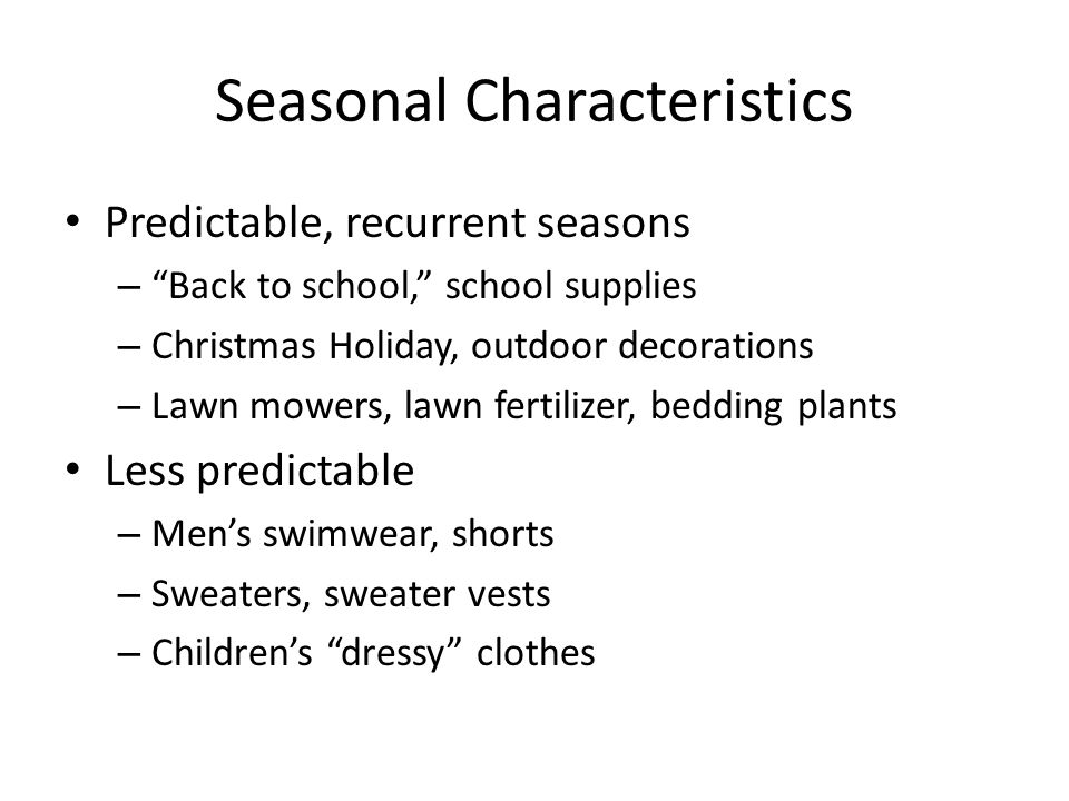 Seasonal Characteristics Predictable, recurrent seasons – Back to school, school supplies – Christmas Holiday, outdoor decorations – Lawn mowers, lawn fertilizer, bedding plants Less predictable – Mens swimwear, shorts – Sweaters, sweater vests – Childrens dressy clothes